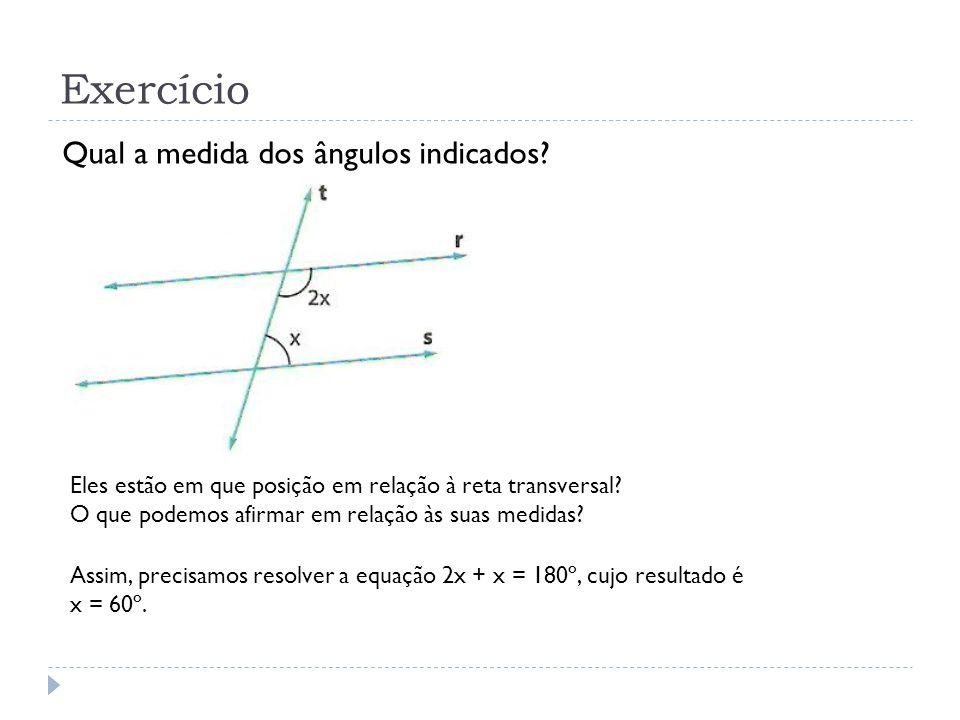 Exercício Qual a medida dos ângulos indicados? Eles estão em que posição em relação à reta transversal? O que podemos afirmar em relação às suas medid