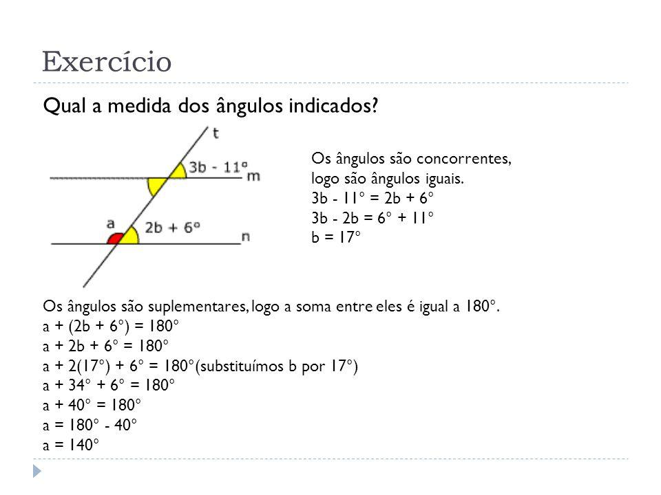Exercício Qual a medida dos ângulos indicados? Os ângulos são concorrentes, logo são ângulos iguais. 3b - 11° = 2b + 6° 3b - 2b = 6° + 11° b = 17° Os