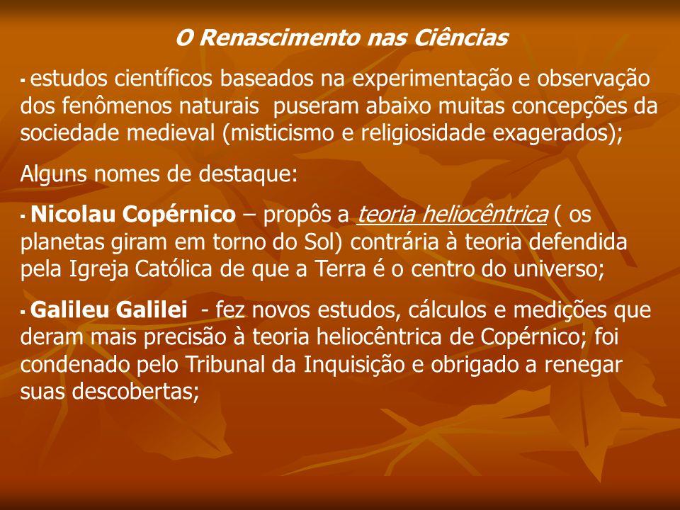 O Renascimento nas Ciências estudos científicos baseados na experimentação e observação dos fenômenos naturais puseram abaixo muitas concepções da soc