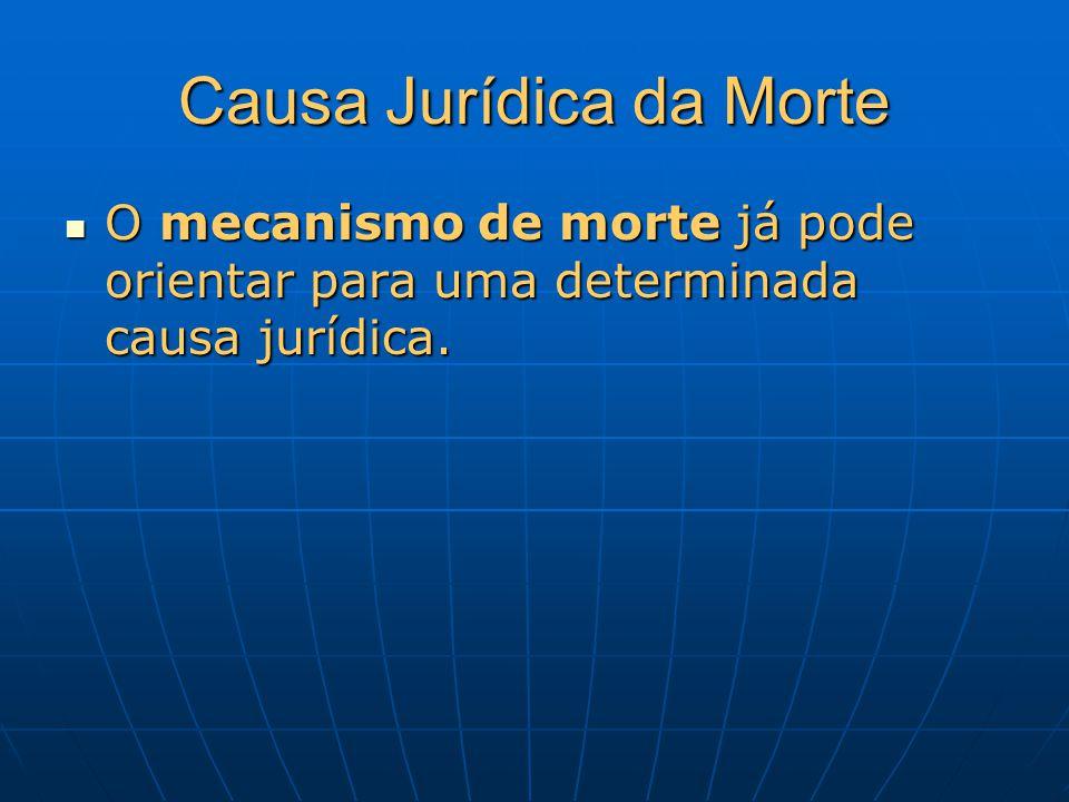 Causa Jurídica da Morte O mecanismo de morte já pode orientar para uma determinada causa jurídica. O mecanismo de morte já pode orientar para uma dete