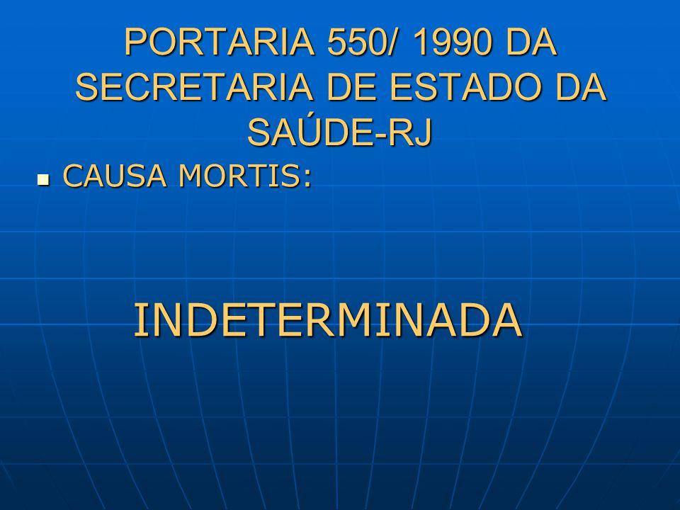 PORTARIA 550/ 1990 DA SECRETARIA DE ESTADO DA SAÚDE-RJ CAUSA MORTIS: CAUSA MORTIS: INDETERMINADA INDETERMINADA