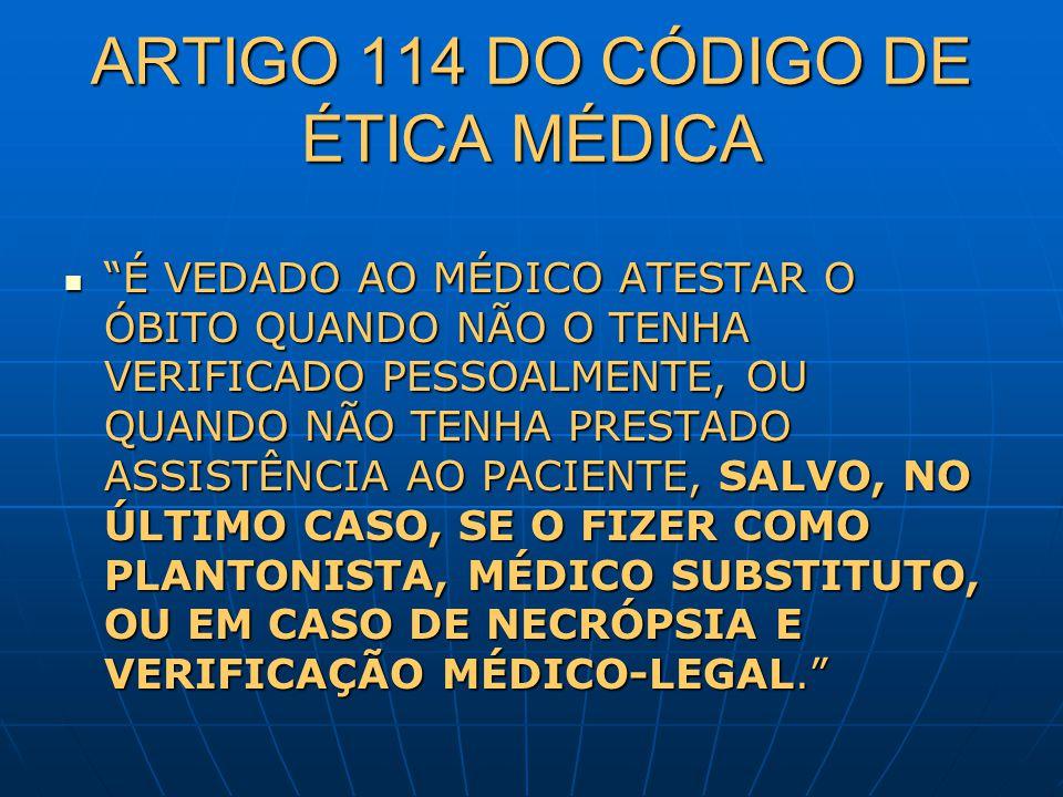 ARTIGO 114 DO CÓDIGO DE ÉTICA MÉDICA É VEDADO AO MÉDICO ATESTAR O ÓBITO QUANDO NÃO O TENHA VERIFICADO PESSOALMENTE, OU QUANDO NÃO TENHA PRESTADO ASSIS