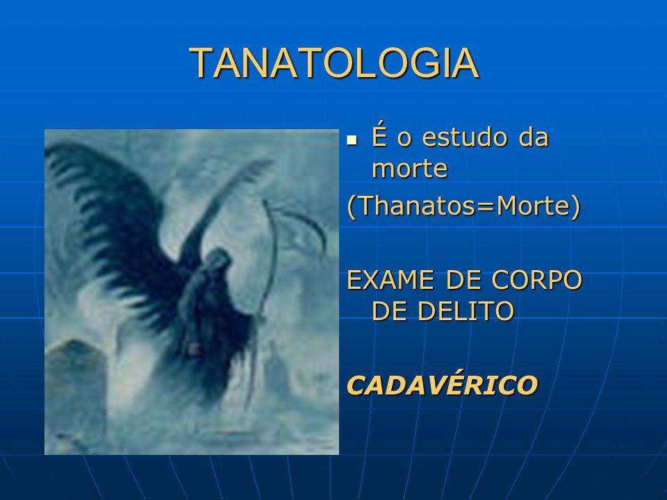 TANATOLOGIA É o estudo da morte É o estudo da morte(Thanatos=Morte) EXAME DE CORPO DE DELITO CADAVÉRICO