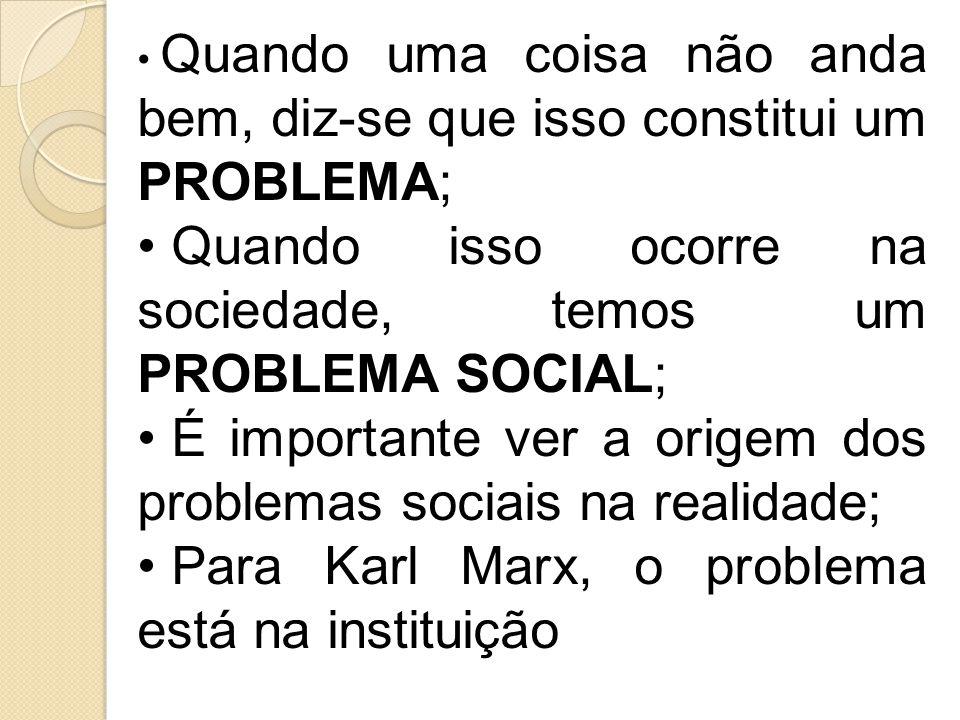 Quando uma coisa não anda bem, diz-se que isso constitui um PROBLEMA; Quando isso ocorre na sociedade, temos um PROBLEMA SOCIAL; É importante ver a origem dos problemas sociais na realidade; Para Karl Marx, o problema está na instituição