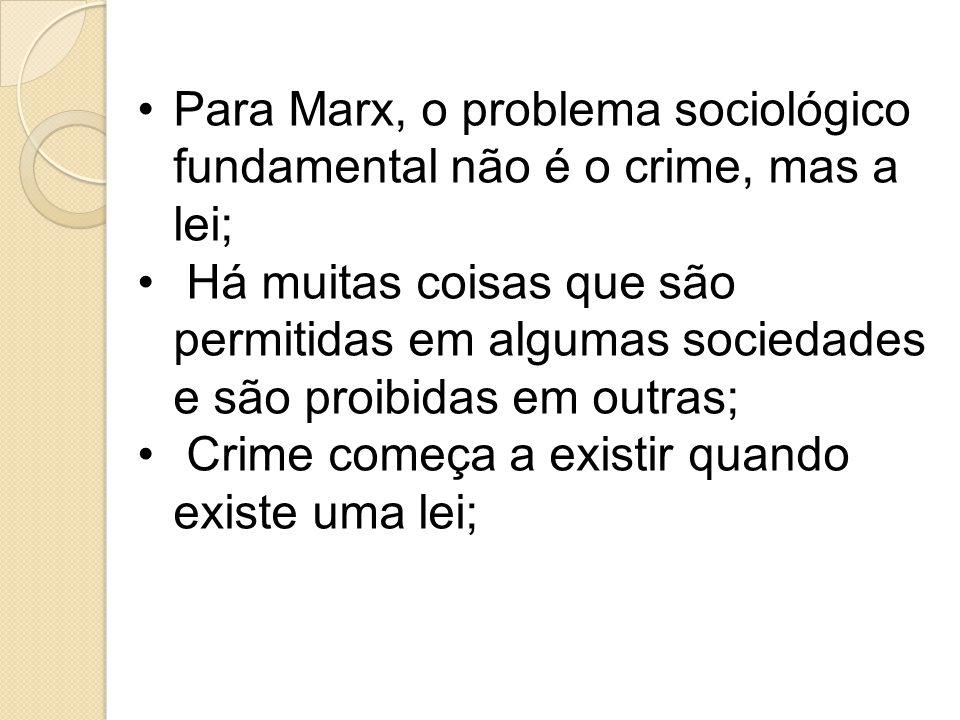 Para Marx, o problema sociológico fundamental não é o crime, mas a lei; Há muitas coisas que são permitidas em algumas sociedades e são proibidas em outras; Crime começa a existir quando existe uma lei;