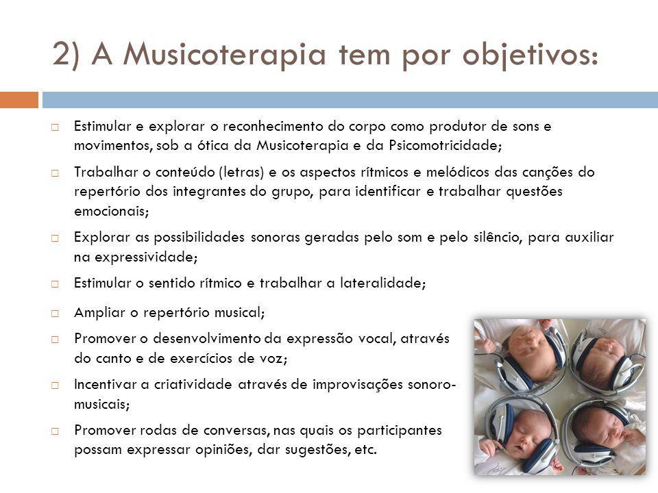 2) A Musicoterapia tem por objetivos: Ampliar o repertório musical; Promover o desenvolvimento da expressão vocal, através do canto e de exercícios de voz; Incentivar a criatividade através de improvisações sonoro- musicais; Promover rodas de conversas, nas quais os participantes possam expressar opiniões, dar sugestões, etc.