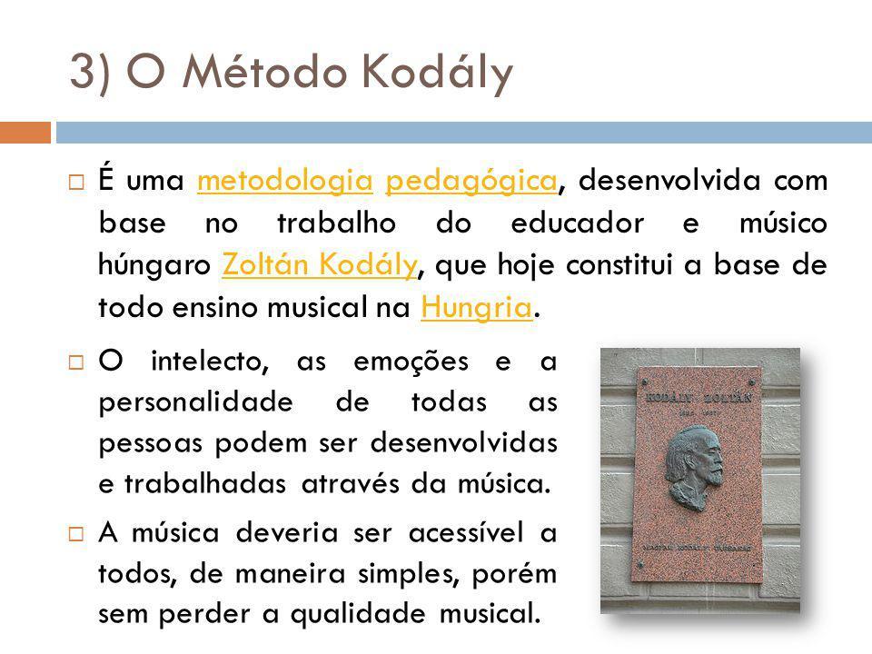 3) O Método Kodály É uma metodologia pedagógica, desenvolvida com base no trabalho do educador e músico húngaro Zoltán Kodály, que hoje constitui a base de todo ensino musical na Hungria.metodologiapedagógicaZoltán KodályHungria O intelecto, as emoções e a personalidade de todas as pessoas podem ser desenvolvidas e trabalhadas através da música.