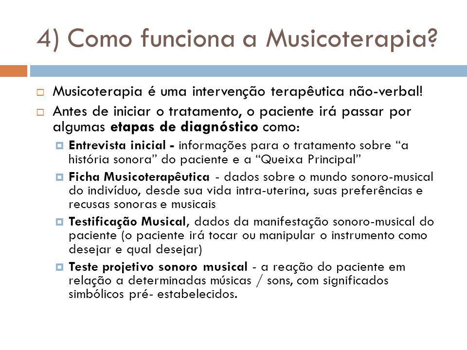 4) Como funciona a Musicoterapia? Musicoterapia é uma intervenção terapêutica não-verbal! Antes de iniciar o tratamento, o paciente irá passar por alg