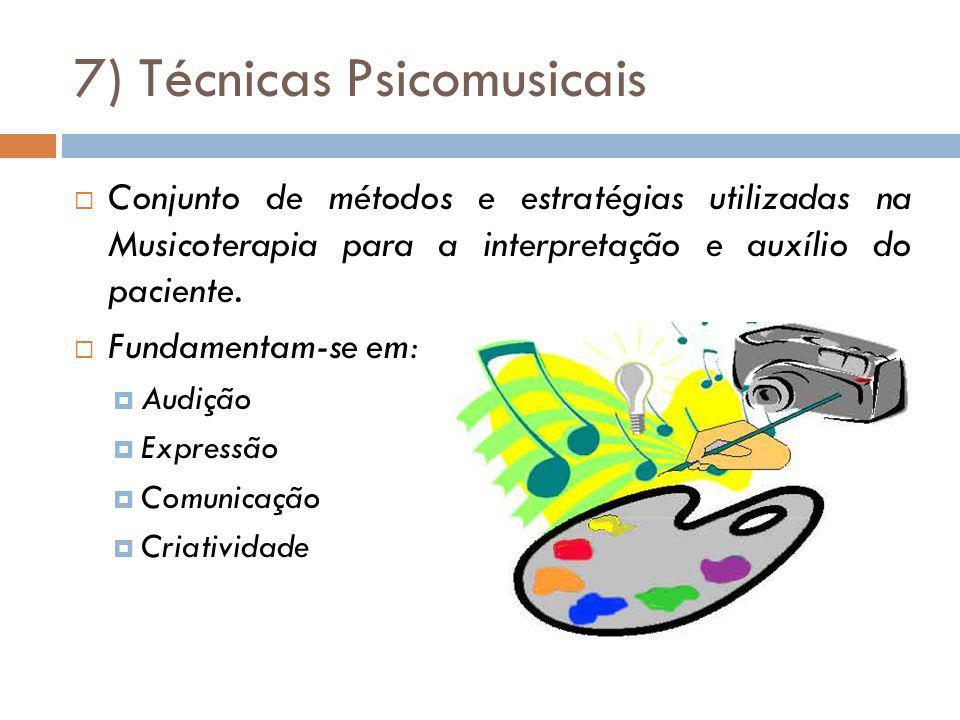 7) Técnicas Psicomusicais Conjunto de métodos e estratégias utilizadas na Musicoterapia para a interpretação e auxílio do paciente. Fundamentam-se em: