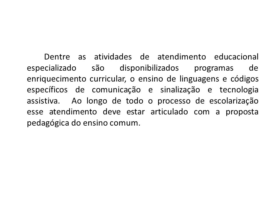 Dentre as atividades de atendimento educacional especializado são disponibilizados programas de enriquecimento curricular, o ensino de linguagens e có