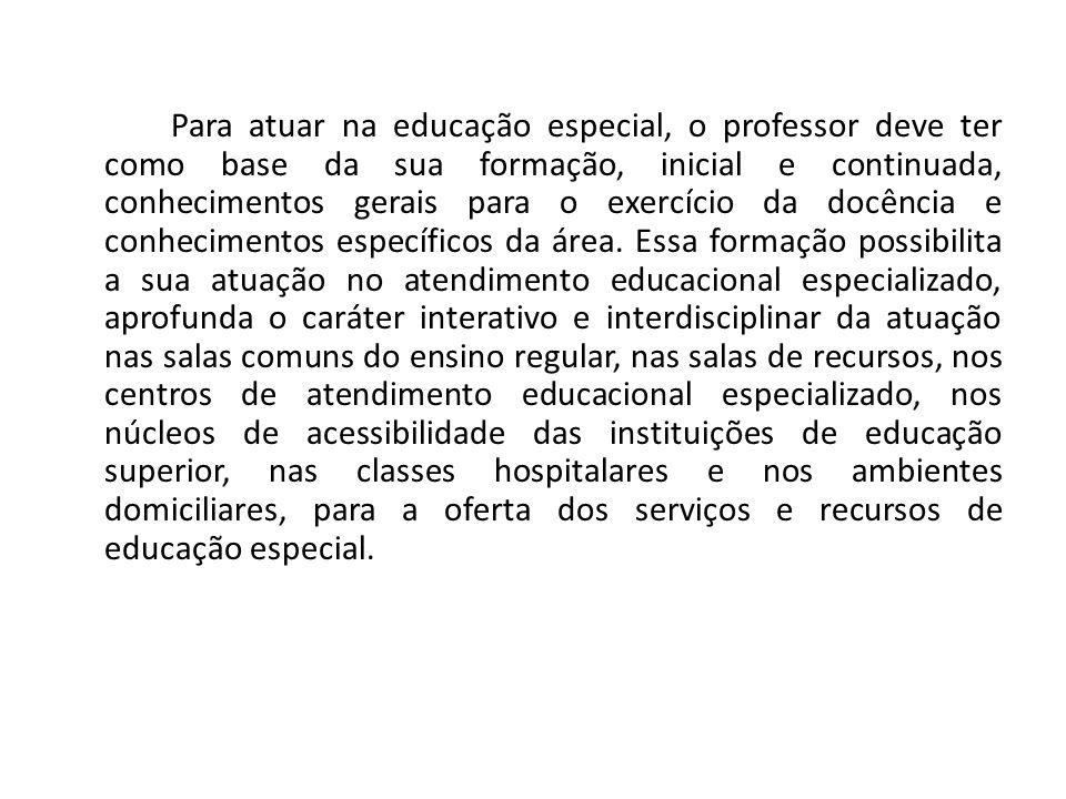 Para atuar na educação especial, o professor deve ter como base da sua formação, inicial e continuada, conhecimentos gerais para o exercício da docênc