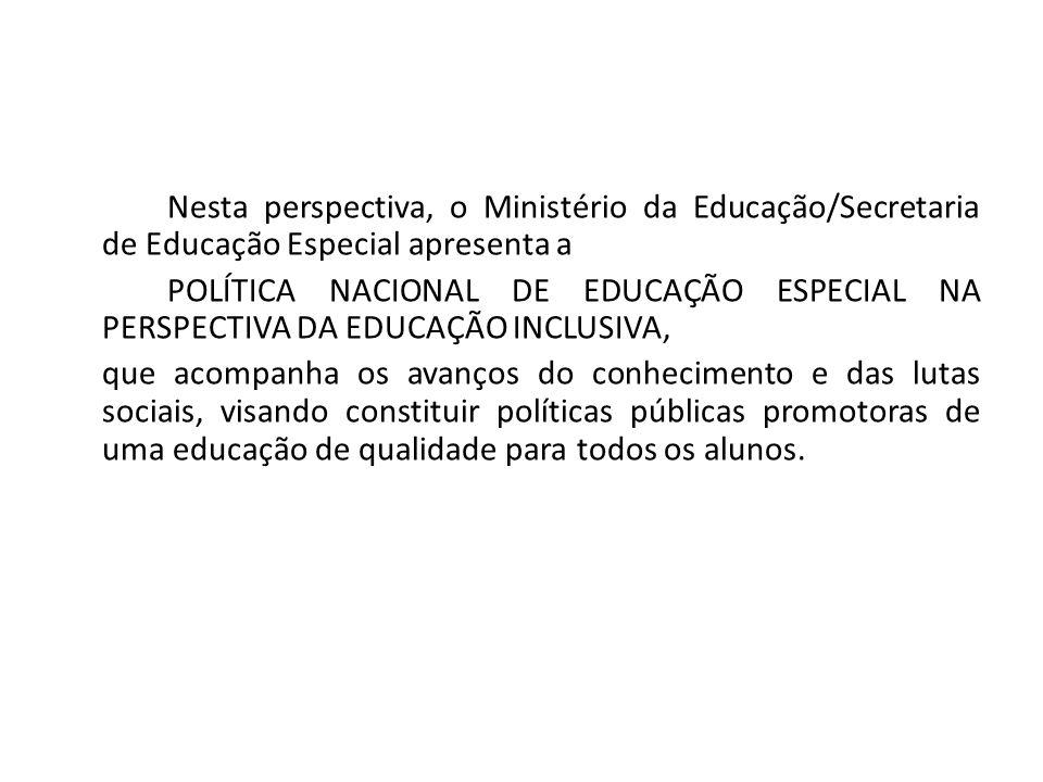 Nesta perspectiva, o Ministério da Educação/Secretaria de Educação Especial apresenta a POLÍTICA NACIONAL DE EDUCAÇÃO ESPECIAL NA PERSPECTIVA DA EDUCA