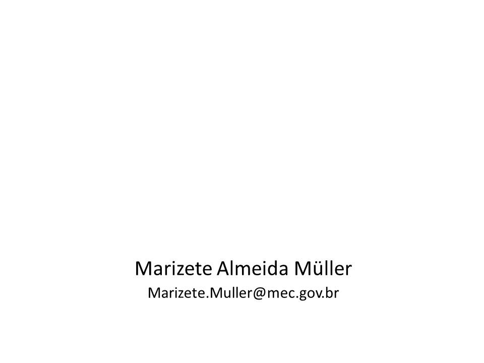 Marizete Almeida Müller Marizete.Muller@mec.gov.br
