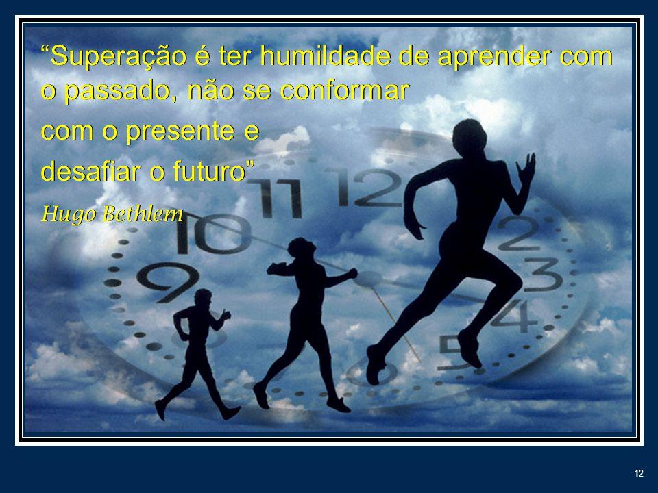 12 Superação é ter humildade de aprender com o passado, não se conformar com o presente e desafiar o futuro Hugo Bethlem Superação é ter humildade de