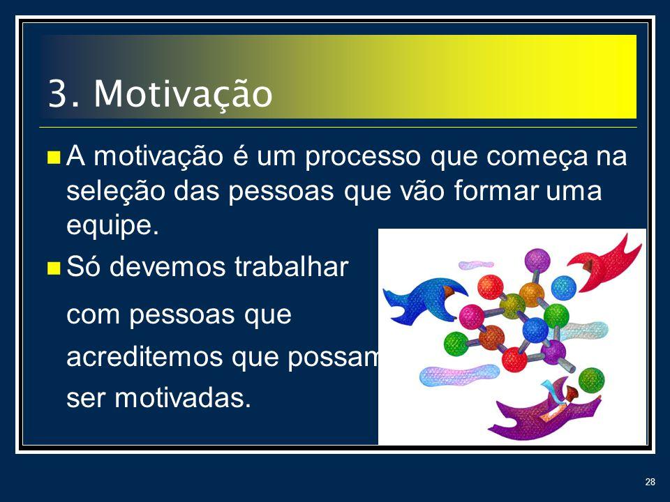 28 A motivação é um processo que começa na seleção das pessoas que vão formar uma equipe. Só devemos trabalhar com pessoas que acreditemos que possam