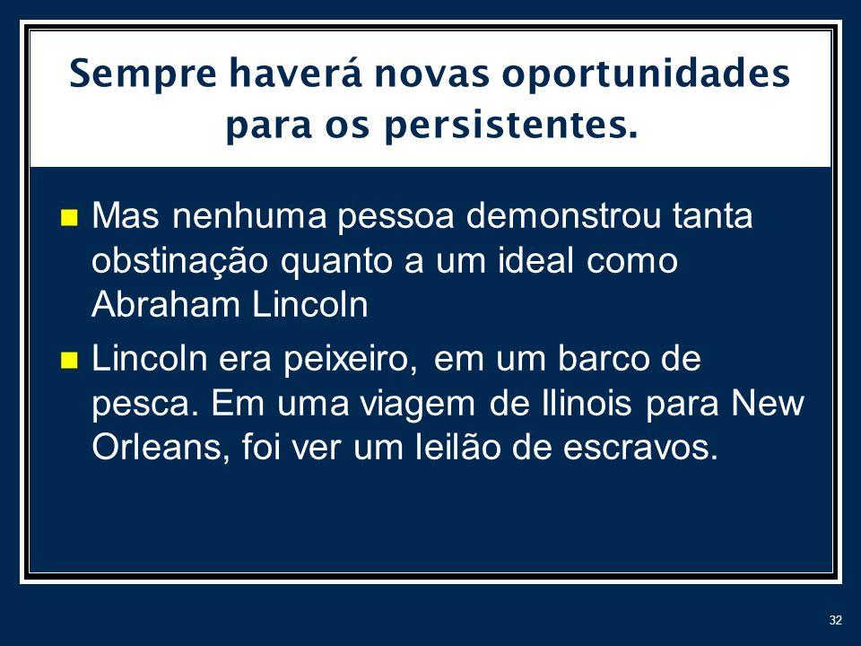 32 Sempre haverá novas oportunidades para os persistentes. Mas nenhuma pessoa demonstrou tanta obstinação quanto a um ideal como Abraham Lincoln Linco