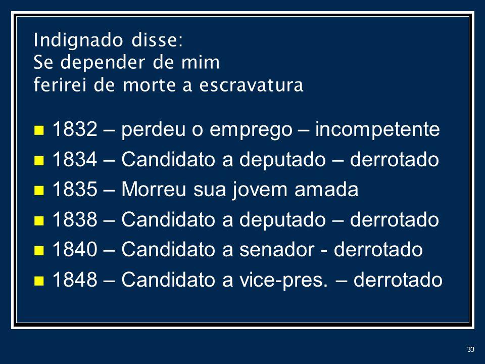 33 Indignado disse: Se depender de mim ferirei de morte a escravatura 1832 – perdeu o emprego – incompetente 1834 – Candidato a deputado – derrotado 1