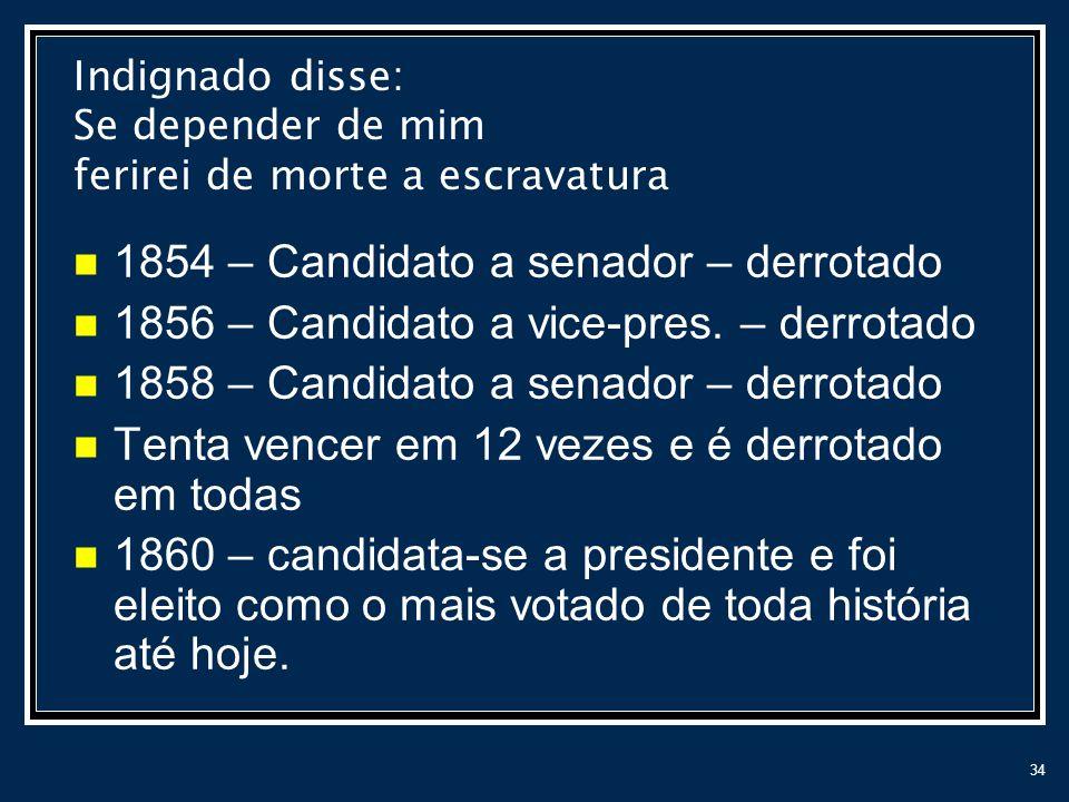34 1854 – Candidato a senador – derrotado 1856 – Candidato a vice-pres. – derrotado 1858 – Candidato a senador – derrotado Tenta vencer em 12 vezes e