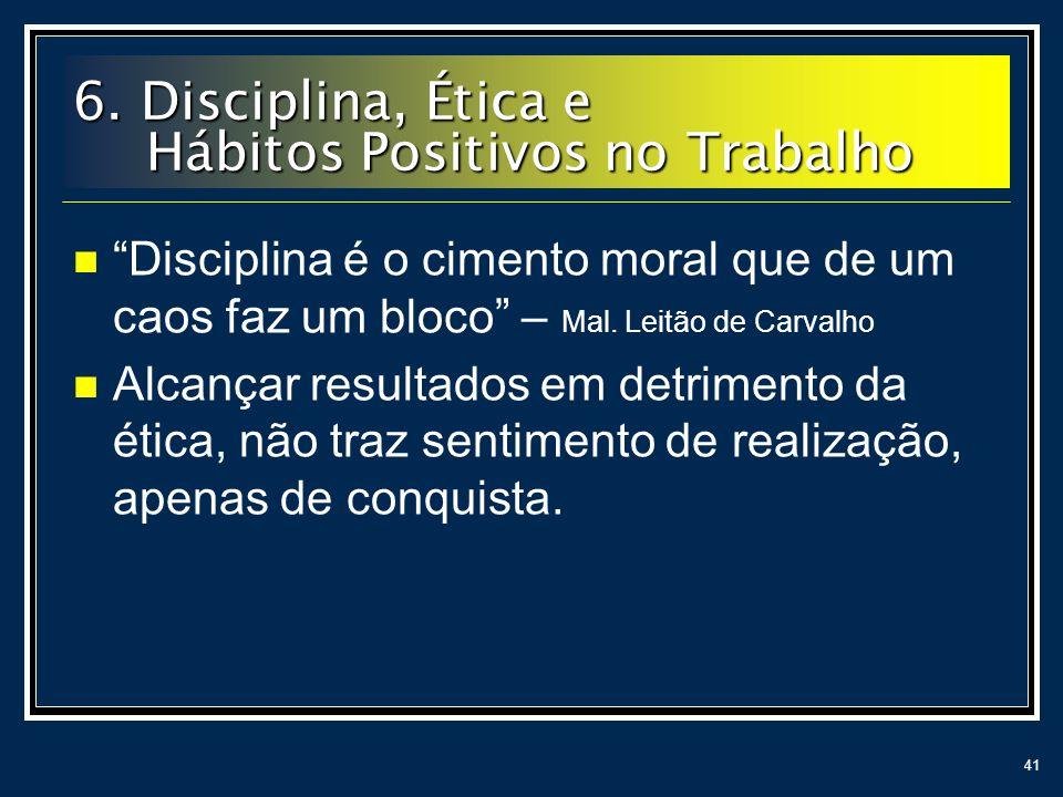 41 6. Disciplina, Ética e Hábitos Positivos no Trabalho Disciplina é o cimento moral que de um caos faz um bloco – Mal. Leitão de Carvalho Alcançar re