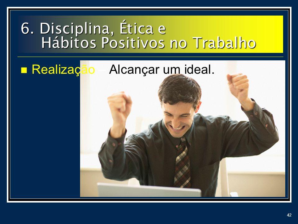 42 Realização – Alcançar um ideal. 6. Disciplina, Ética e Hábitos Positivos no Trabalho