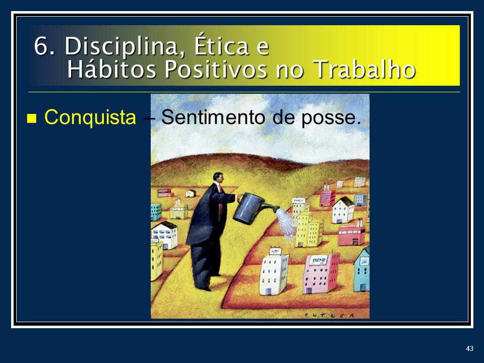 43 Conquista – Sentimento de posse. 6. Disciplina, Ética e Hábitos Positivos no Trabalho