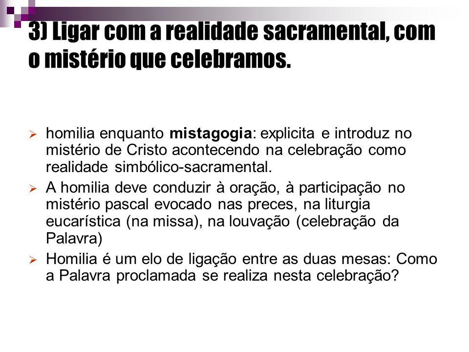 3) Ligar com a realidade sacramental, com o mistério que celebramos. homilia enquanto mistagogia: explicita e introduz no mistério de Cristo acontecen