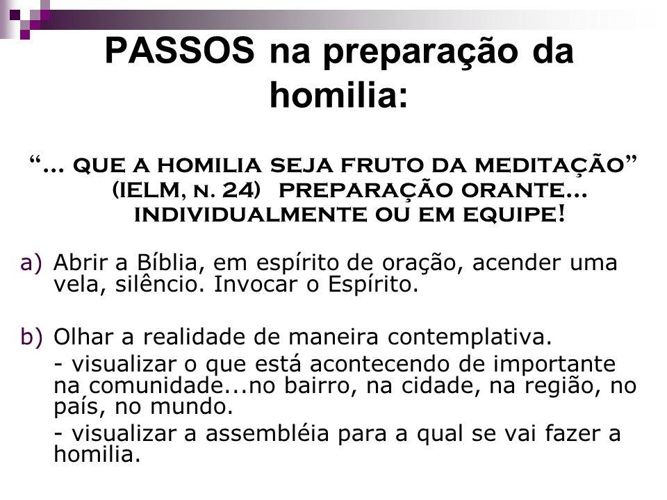 PASSOS na preparação da homilia:... que a homilia seja fruto da meditação (IELM, n. 24) preparação orante... individualmente ou em equipe! a)Abrir a B