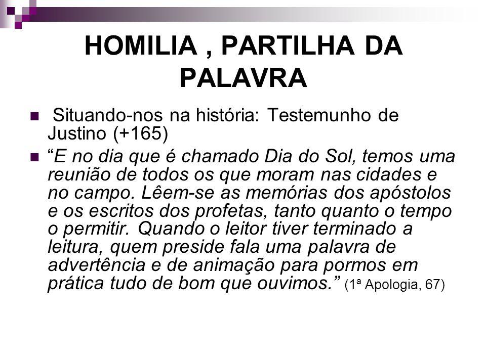 HOMILIA, PARTILHA DA PALAVRA Situando-nos na história: Testemunho de Justino (+165) E no dia que é chamado Dia do Sol, temos uma reunião de todos os q