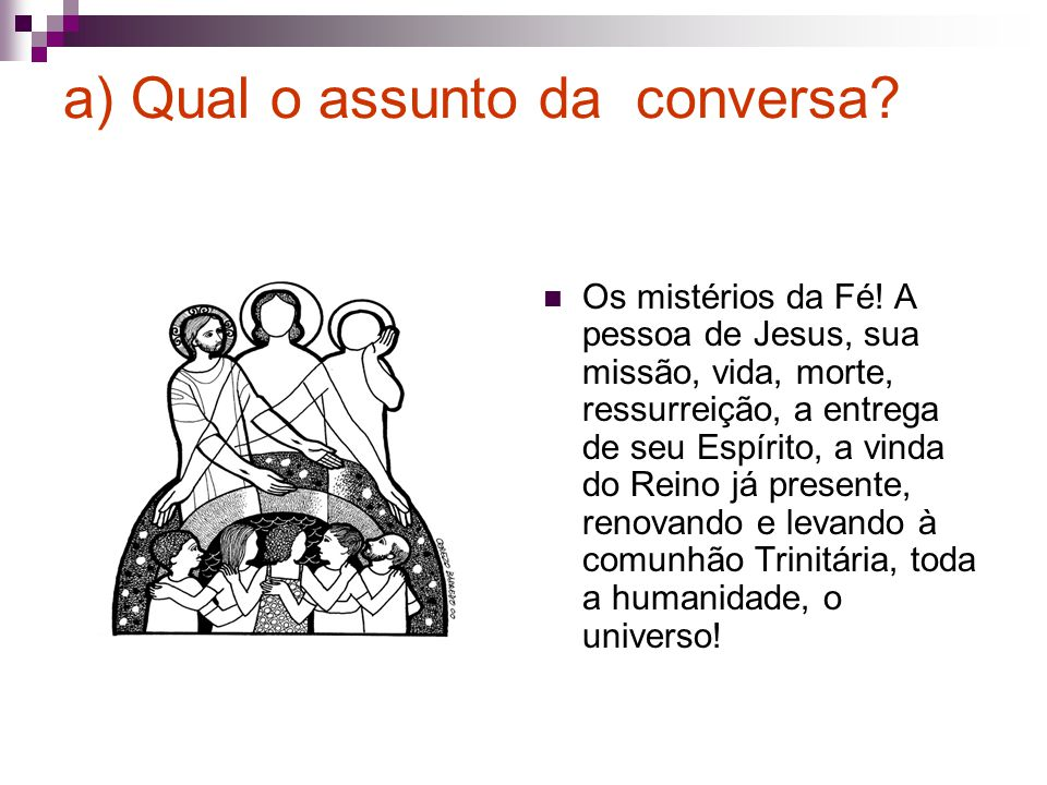a) Qual o assunto da conversa? Os mistérios da Fé! A pessoa de Jesus, sua missão, vida, morte, ressurreição, a entrega de seu Espírito, a vinda do Rei