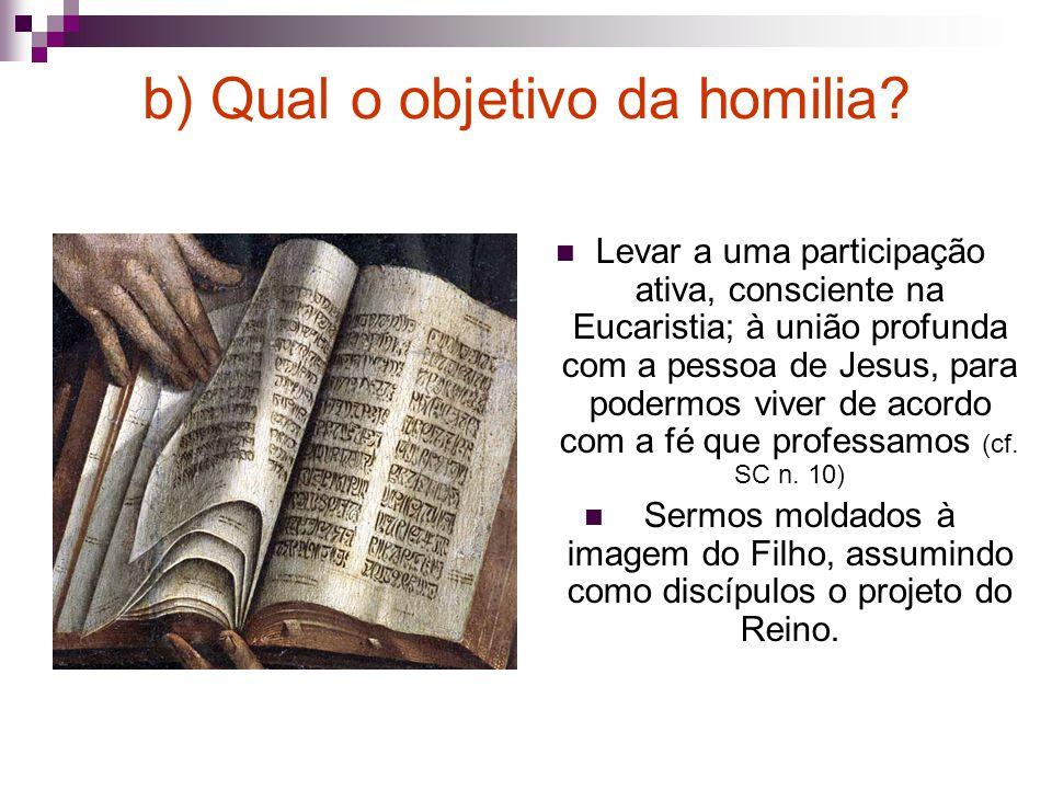 b) Qual o objetivo da homilia? Levar a uma participação ativa, consciente na Eucaristia; à união profunda com a pessoa de Jesus, para podermos viver d
