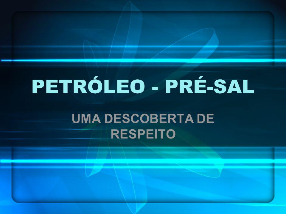 PETRÓLEO - PRÉ-SAL UMA DESCOBERTA DE RESPEITO