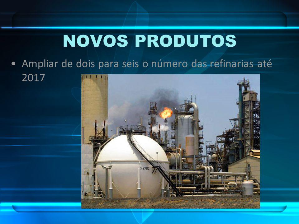 NOVOS PRODUTOS Ampliar de dois para seis o número das refinarias até 2017