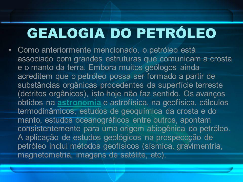 GEALOGIA DO PETRÓLEO Como anteriormente mencionado, o petróleo está associado com grandes estruturas que comunicam a crosta e o manto da terra. Embora