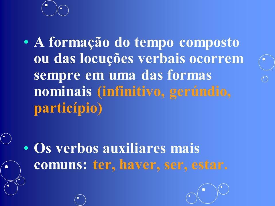 A formação do tempo composto ou das locuções verbais ocorrem sempre em uma das formas nominais (infinitivo, gerúndio, particípio) Os verbos auxiliares