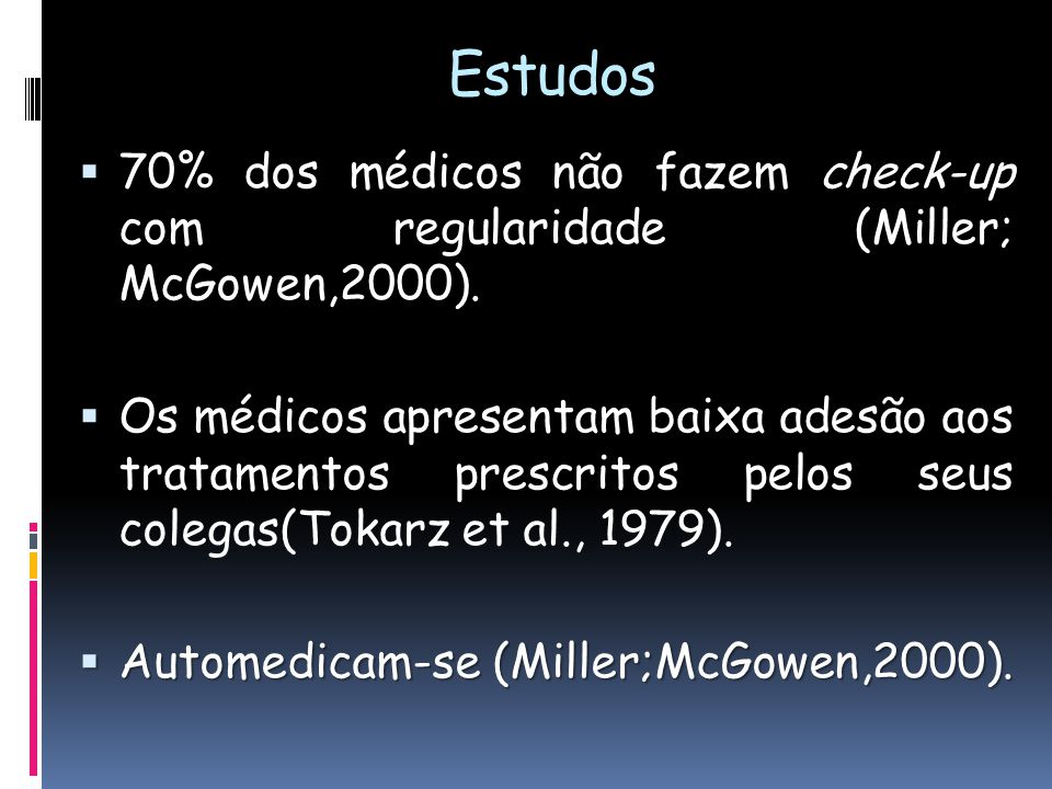 Estudos não fazem check-up 70% dos médicos não fazem check-up com regularidade (Miller; McGowen,2000). tratamentos Os médicos apresentam baixa adesão