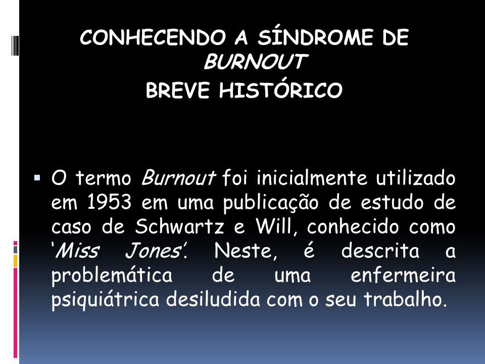 CONHECENDO A SÍNDROME DE BURNOUT BREVE HISTÓRICO O termo Burnout foi inicialmente utilizado em 1953 em uma publicação de estudo de caso de Schwartz e