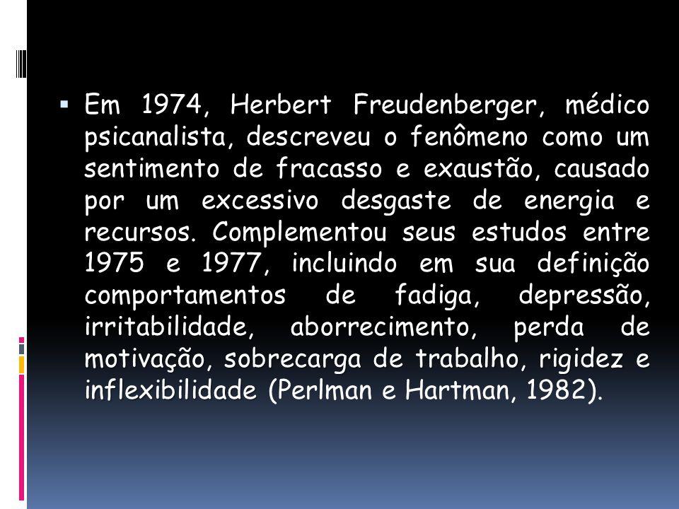 fadiga, depressão, irritabilidade, aborrecimento, perda de motivação, sobrecarga de trabalho, rigidez e inflexibilidade Em 1974, Herbert Freudenberger