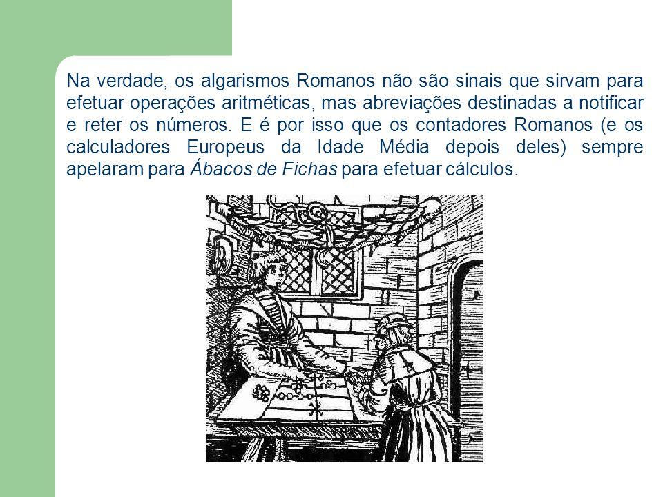 Na verdade, os algarismos Romanos não são sinais que sirvam para efetuar operações aritméticas, mas abreviações destinadas a notificar e reter os núme