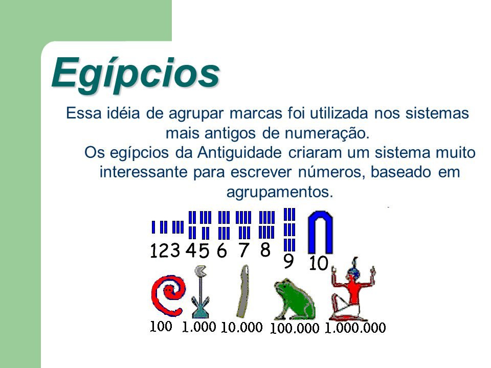 Egípcios Egípcios Essa idéia de agrupar marcas foi utilizada nos sistemas mais antigos de numeração. Os egípcios da Antiguidade criaram um sistema mui