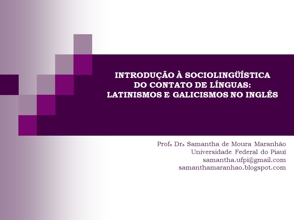 INTRODUÇÃO À SOCIOLINGÜÍSTICA DO CONTATO DE LÍNGUAS: LATINISMOS E GALICISMOS NO INGLÊS Prof a Dr a Samantha de Moura Maranhão Universidade Federal do