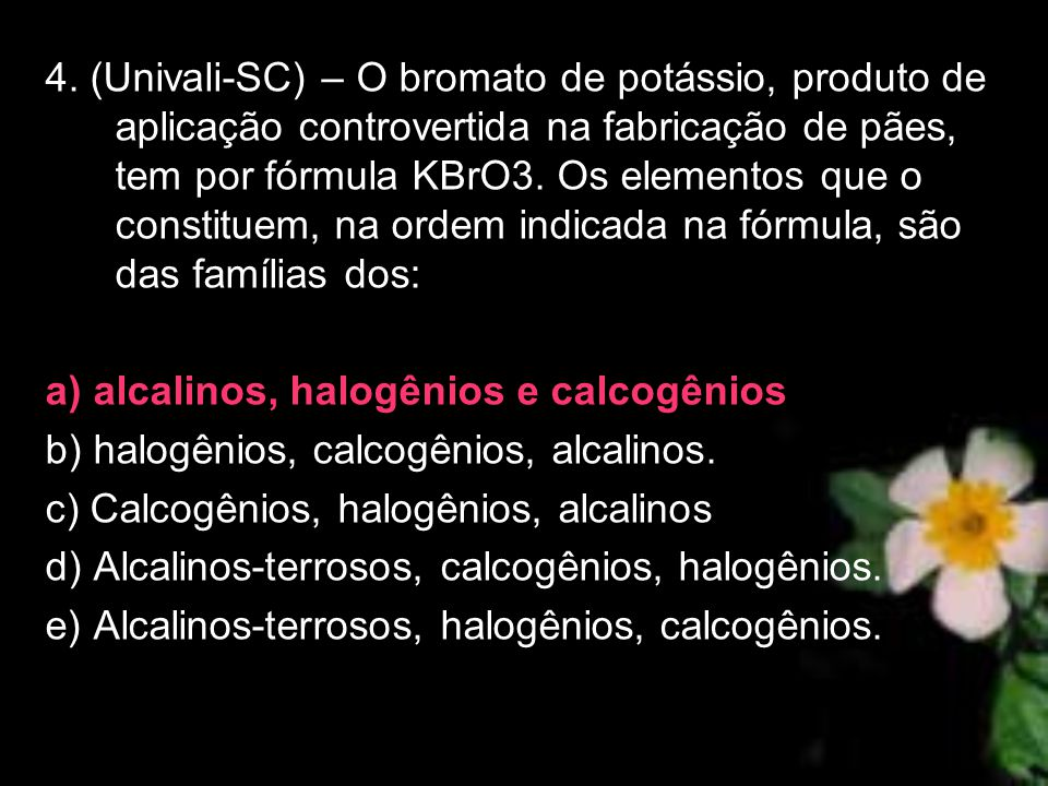 4. (Univali-SC) – O bromato de potássio, produto de aplicação controvertida na fabricação de pães, tem por fórmula KBrO3. Os elementos que o constitue