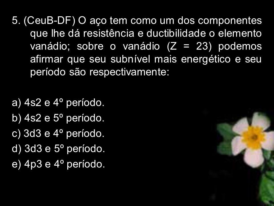 5. (CeuB-DF) O aço tem como um dos componentes que lhe dá resistência e ductibilidade o elemento vanádio; sobre o vanádio (Z = 23) podemos afirmar que