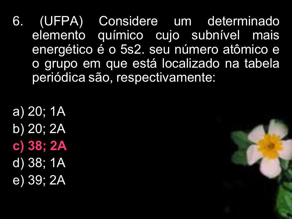6. (UFPA) Considere um determinado elemento químico cujo subnível mais energético é o 5s2. seu número atômico e o grupo em que está localizado na tabe