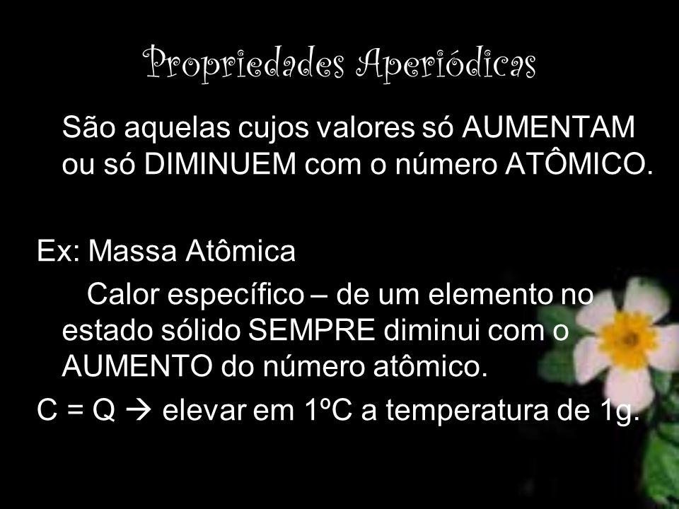 Propriedades Aperiódicas São aquelas cujos valores só AUMENTAM ou só DIMINUEM com o número ATÔMICO. Ex: Massa Atômica Calor específico – de um element