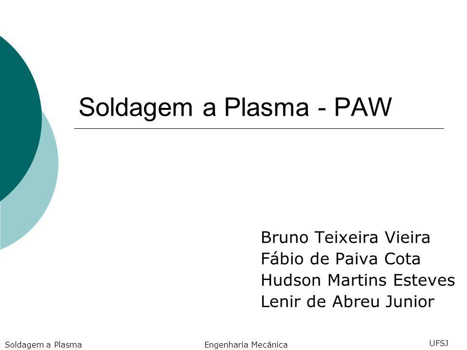 Soldagem a Plasma - PAW Bruno Teixeira Vieira Fábio de Paiva Cota Hudson Martins Esteves Lenir de Abreu Junior Engenharia Mecânica UFSJ Soldagem a Plasma