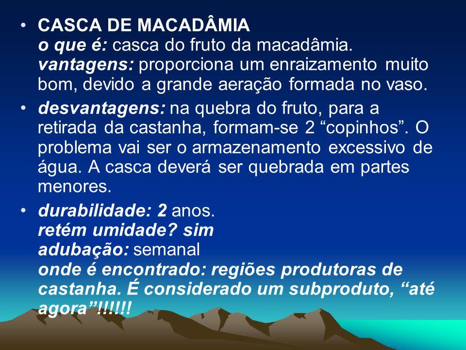 CASCA DE MACADÂMIA o que é: casca do fruto da macadâmia. vantagens: proporciona um enraizamento muito bom, devido a grande aeração formada no vaso. de