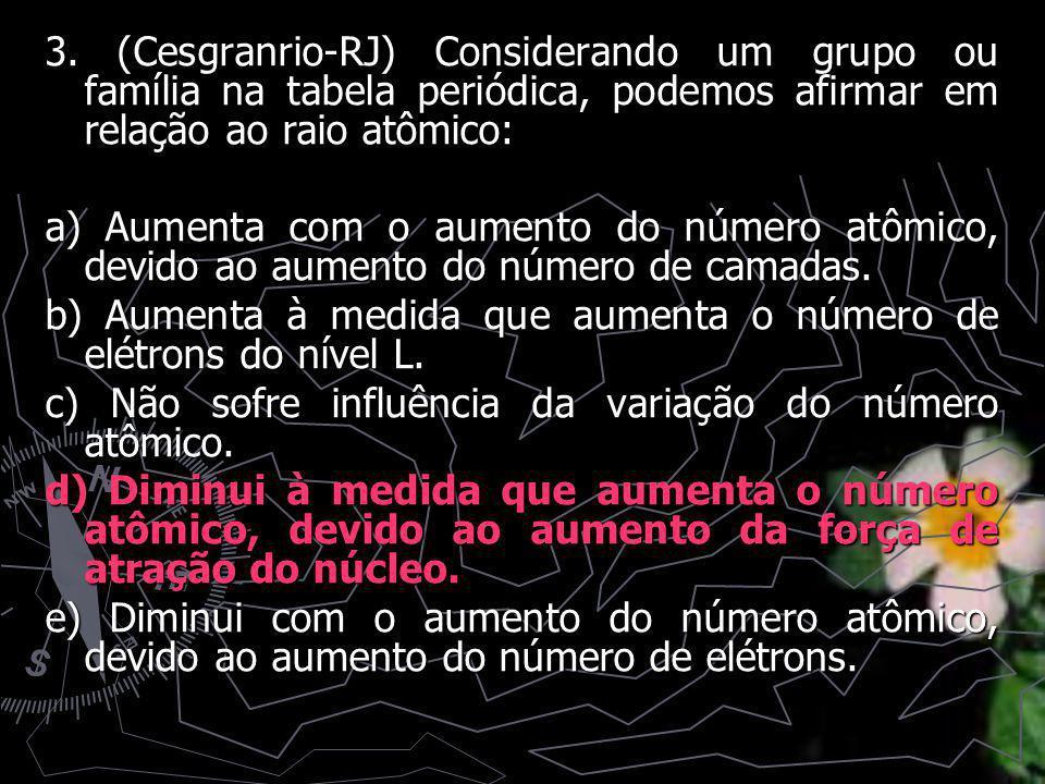 3. (Cesgranrio-RJ) Considerando um grupo ou família na tabela periódica, podemos afirmar em relação ao raio atômico: a) Aumenta com o aumento do númer