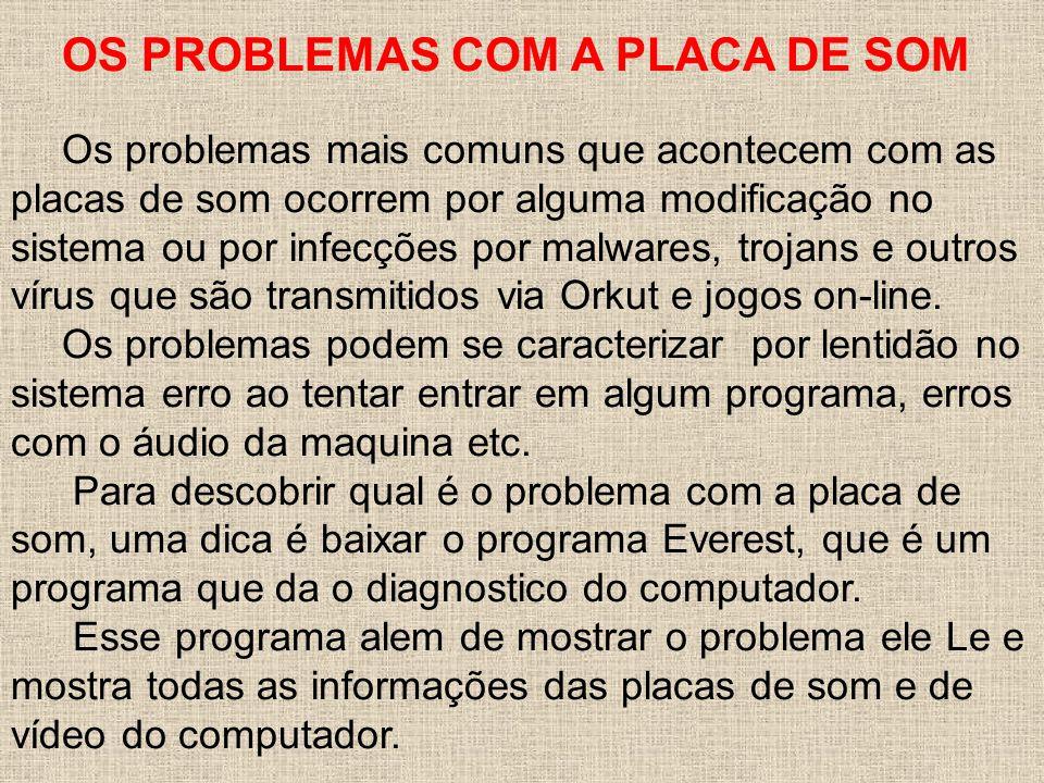 OS PROBLEMAS COM A PLACA DE SOM Os problemas mais comuns que acontecem com as placas de som ocorrem por alguma modificação no sistema ou por infecções por malwares, trojans e outros vírus que são transmitidos via Orkut e jogos on-line.