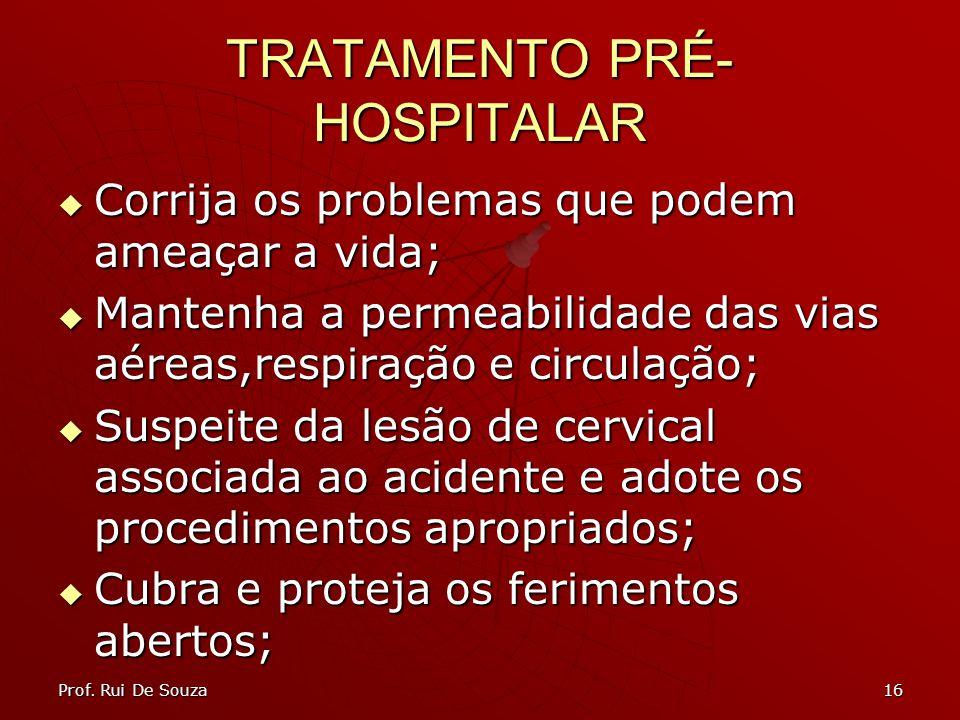 16 TRATAMENTO PRÉ- HOSPITALAR Corrija os problemas que podem ameaçar a vida; Corrija os problemas que podem ameaçar a vida; Mantenha a permeabilidade das vias aéreas,respiração e circulação; Mantenha a permeabilidade das vias aéreas,respiração e circulação; Suspeite da lesão de cervical associada ao acidente e adote os procedimentos apropriados; Suspeite da lesão de cervical associada ao acidente e adote os procedimentos apropriados; Cubra e proteja os ferimentos abertos; Cubra e proteja os ferimentos abertos; Prof.