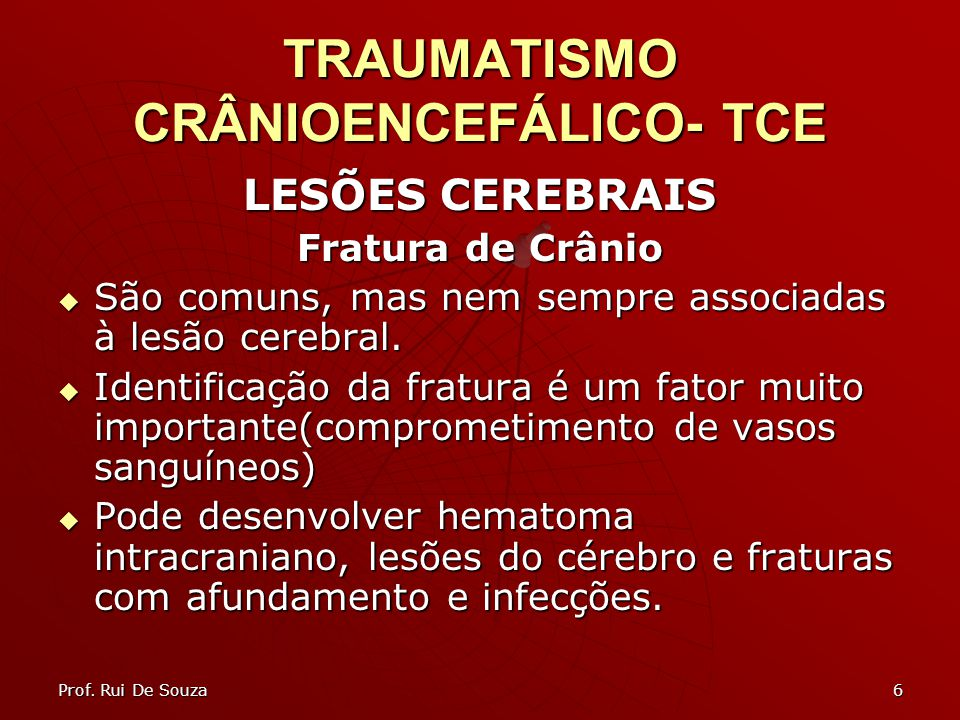 6 TRAUMATISMO CRÂNIOENCEFÁLICO- TCE LESÕES CEREBRAIS Fratura de Crânio São comuns, mas nem sempre associadas à lesão cerebral.